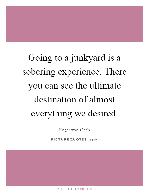 Going to a junkyard is a sobering experience. There you can see the ultimate destination of almost everything we desired Picture Quote #1