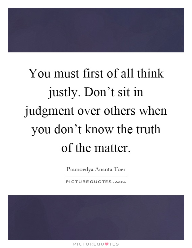 You must first of all think justly. Don't sit in judgment over others when you don't know the truth of the matter Picture Quote #1