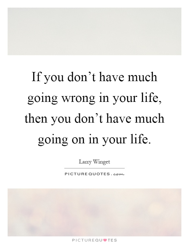If you don't have much going wrong in your life, then you don't have much going on in your life Picture Quote #1