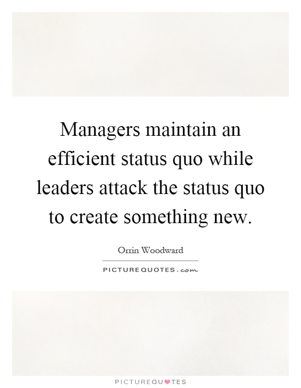 Managers maintain an efficient status quo while leaders attack the status quo to create something new Picture Quote #1