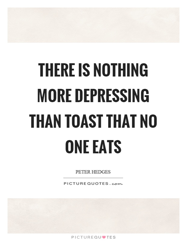 There is nothing more depressing than toast that no one eats Picture Quote #1