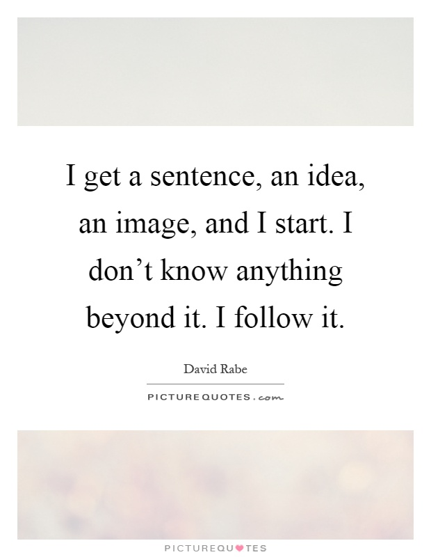 I get a sentence, an idea, an image, and I start. I don't know anything beyond it. I follow it Picture Quote #1