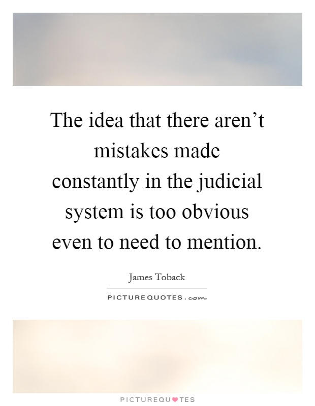 The idea that there aren't mistakes made constantly in the judicial system is too obvious even to need to mention Picture Quote #1