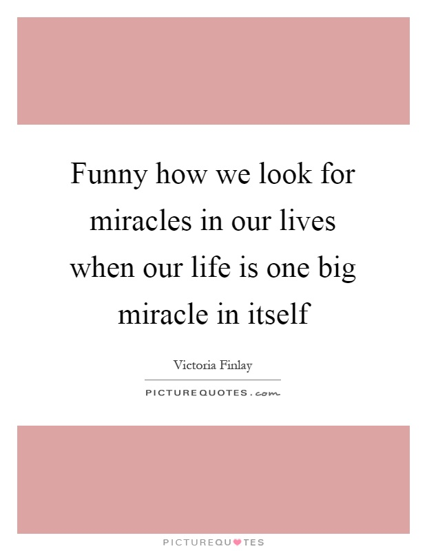 Funny how we look for miracles in our lives when our life is one big miracle in itself Picture Quote #1