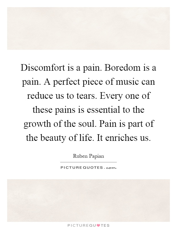 Discomfort is a pain. Boredom is a pain. A perfect piece of music can reduce us to tears. Every one of these pains is essential to the growth of the soul. Pain is part of the beauty of life. It enriches us Picture Quote #1