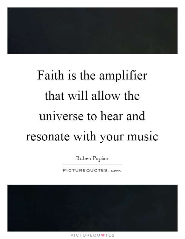 Faith is the amplifier that will allow the universe to hear and resonate with your music Picture Quote #1