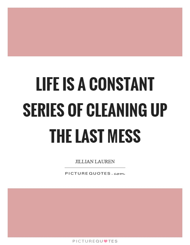 Life is a constant series of cleaning up the last mess Picture Quote #1