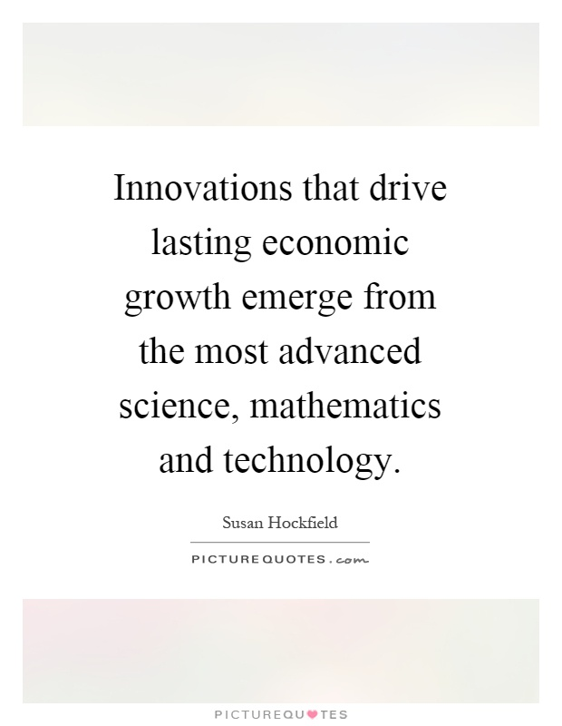 Innovations that drive lasting economic growth emerge from the most advanced science, mathematics and technology Picture Quote #1