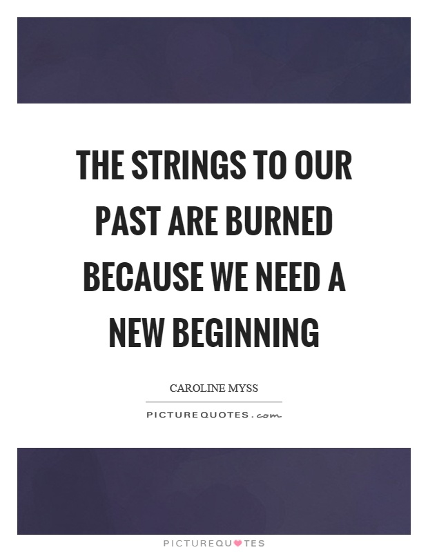 The strings to our past are burned because we need a new beginning Picture Quote #1