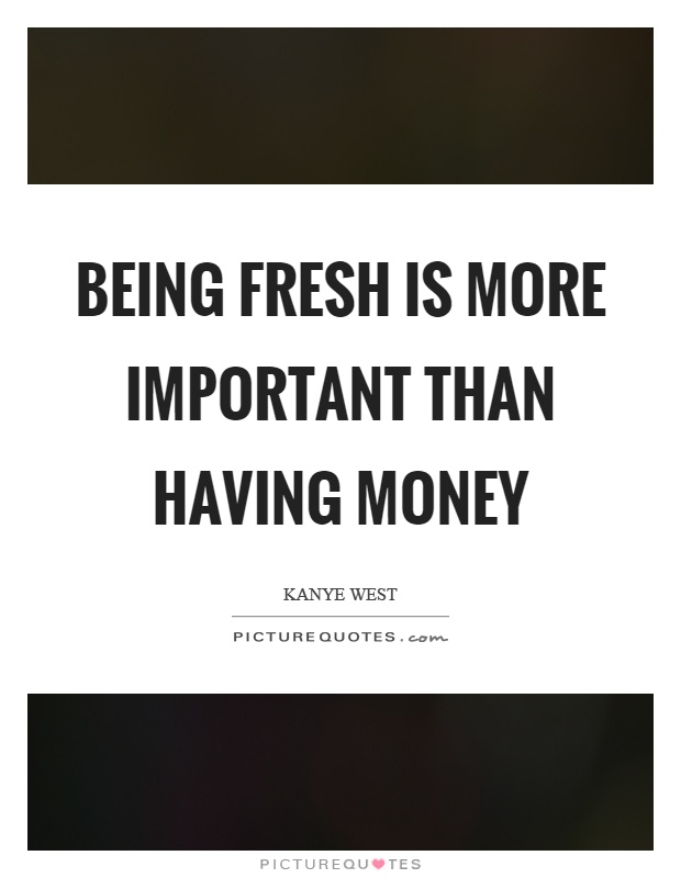 Being fresh is more important than having money Picture Quote #1