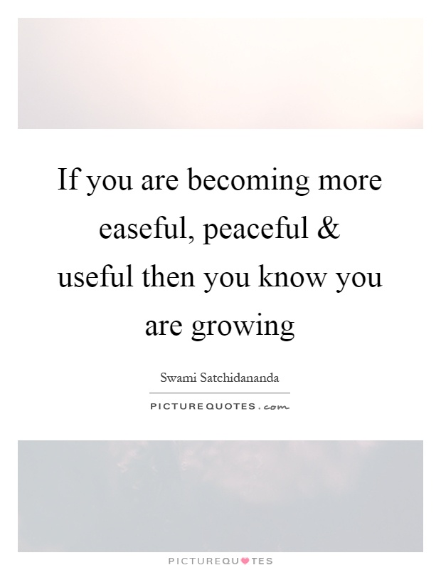 If you are becoming more easeful, peaceful and useful then you know you are growing Picture Quote #1