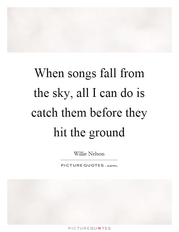 When songs fall from the sky, all I can do is catch them before they hit the ground Picture Quote #1