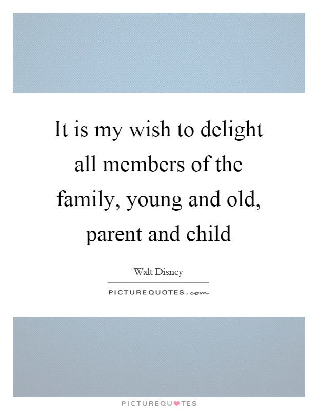 It is my wish to delight all members of the family, young and old, parent and child Picture Quote #1