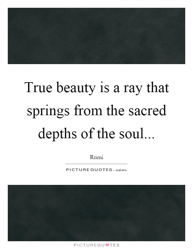 True beauty is a ray that springs from the sacred depths of the soul Picture Quote #1