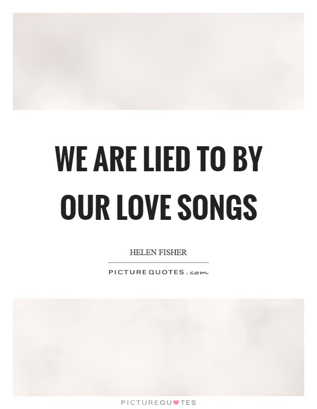 We are lied to by our love songs Picture Quote #1