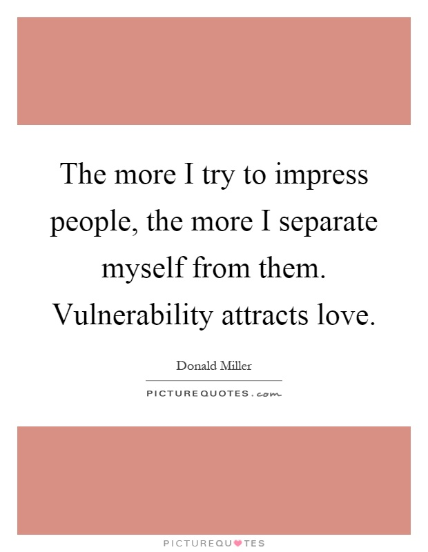 The more I try to impress people, the more I separate myself from them. Vulnerability attracts love Picture Quote #1