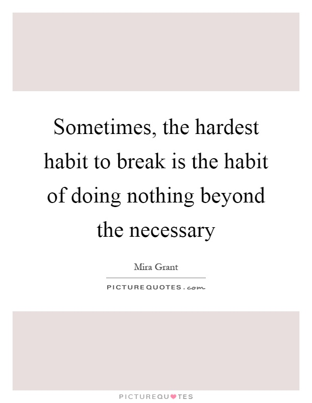 Sometimes, the hardest habit to break is the habit of doing nothing beyond the necessary Picture Quote #1