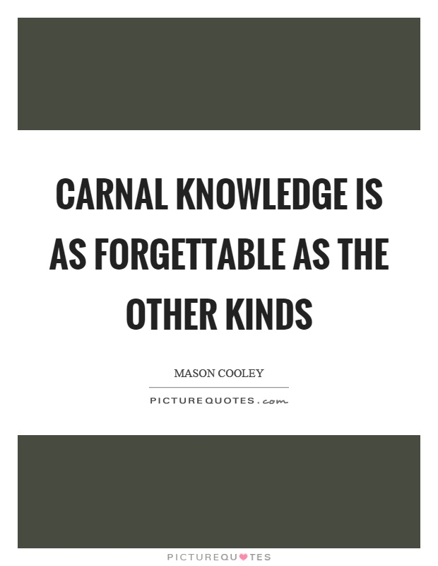 Carnal knowledge is as forgettable as the other kinds Picture Quote #1