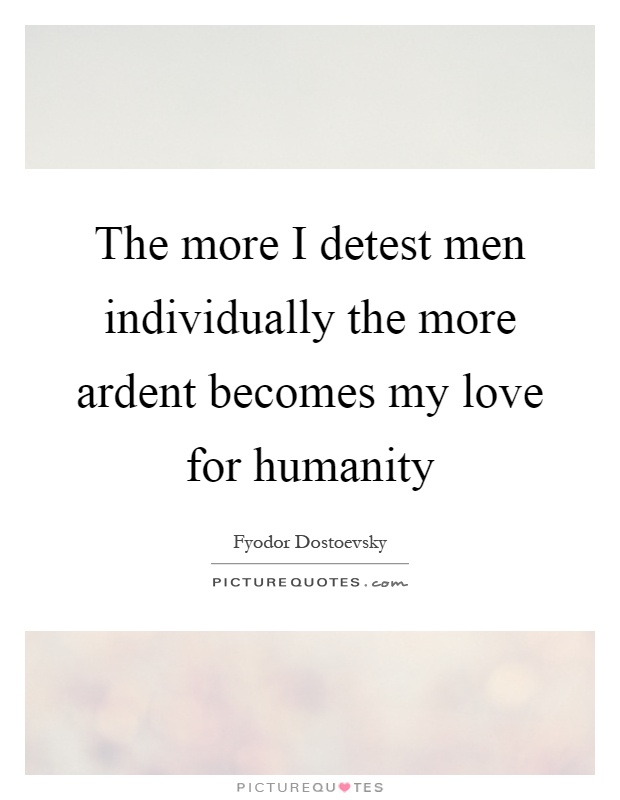 The more I detest men individually the more ardent becomes my love for humanity Picture Quote #1