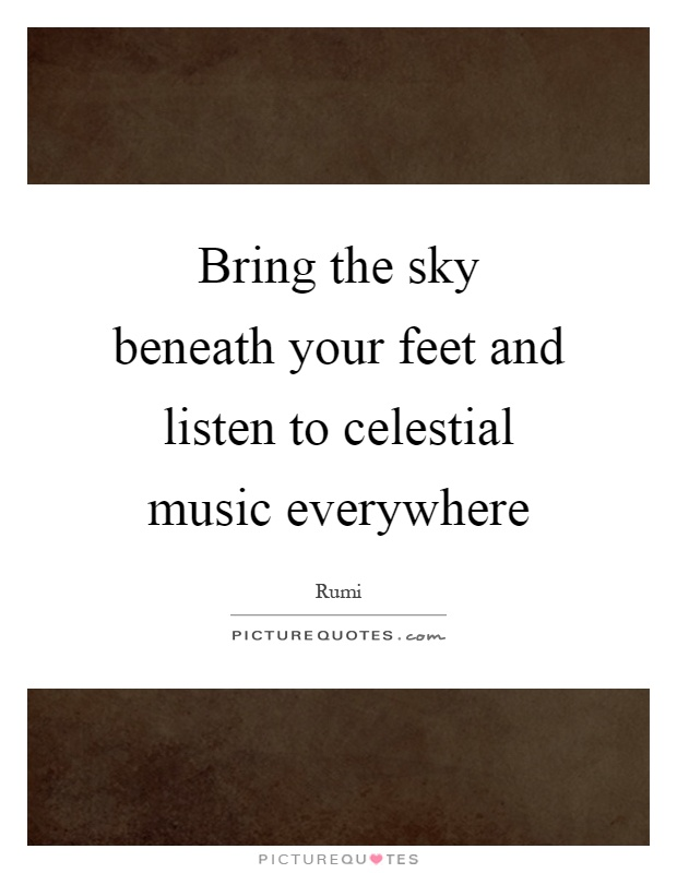 Bring the sky beneath your feet and listen to celestial music everywhere Picture Quote #1
