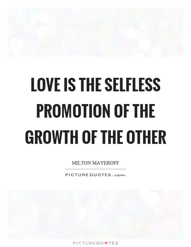Selfless Love Quotes Love Is The Selfless Promotion Of The Growth Of The Other