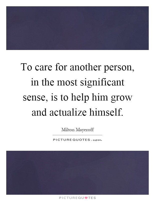 To care for another person, in the most significant sense, is to help him grow and actualize himself Picture Quote #1