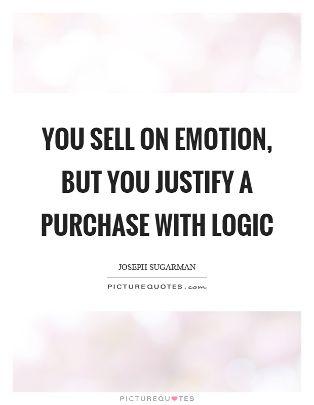 You sell on emotion, but you justify a purchase with logic Picture Quote #1