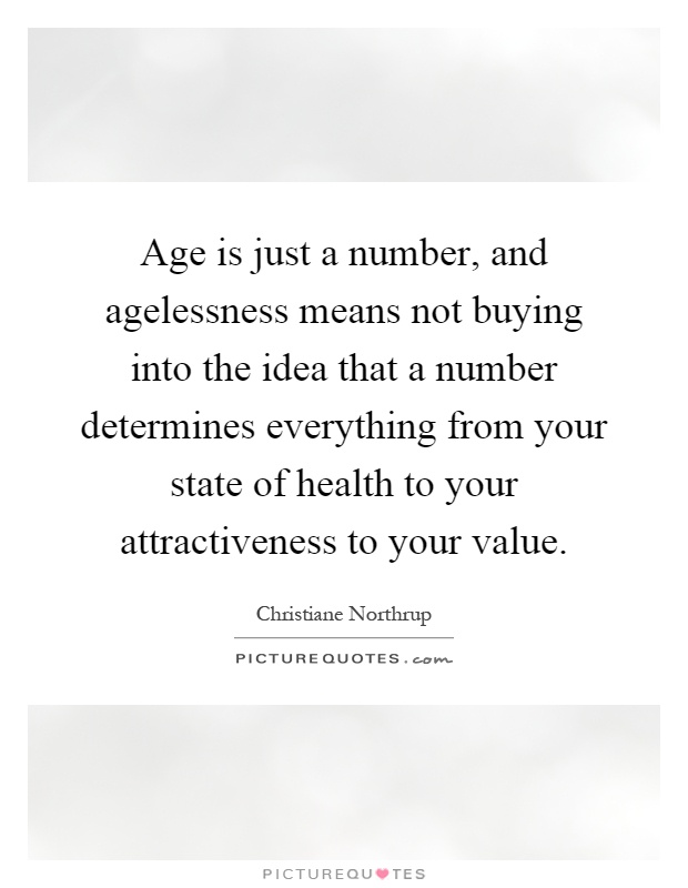 Age is just a number, and agelessness means not buying into the idea that a number determines everything from your state of health to your attractiveness to your value Picture Quote #1