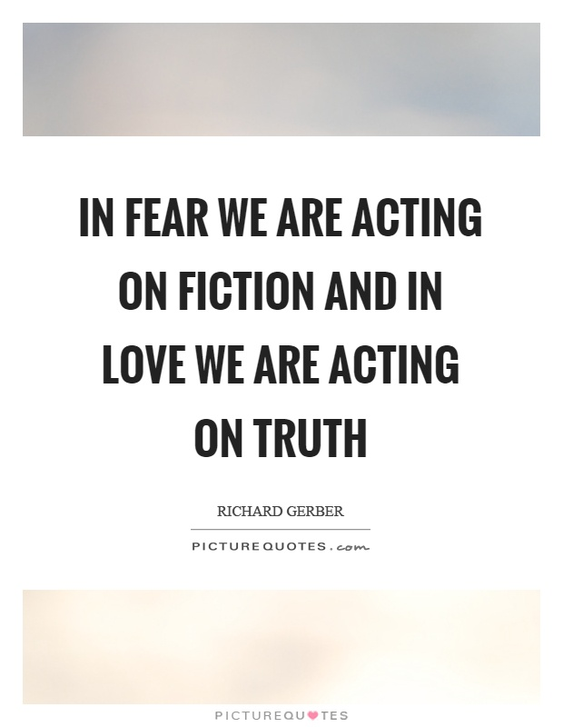 In fear we are acting on fiction and in love we are acting on truth Picture Quote #1