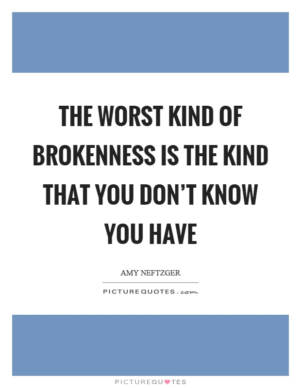 The worst kind of brokenness is the kind that you don't know you have Picture Quote #1