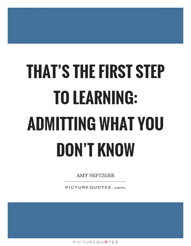 That's the first step to learning: admitting what you don't know Picture Quote #1