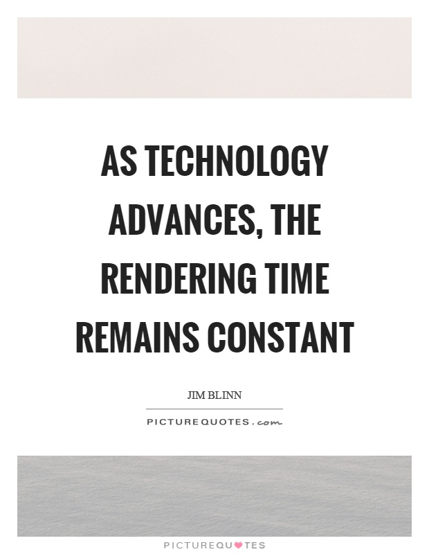 As technology advances, the rendering time remains constant Picture Quote #1