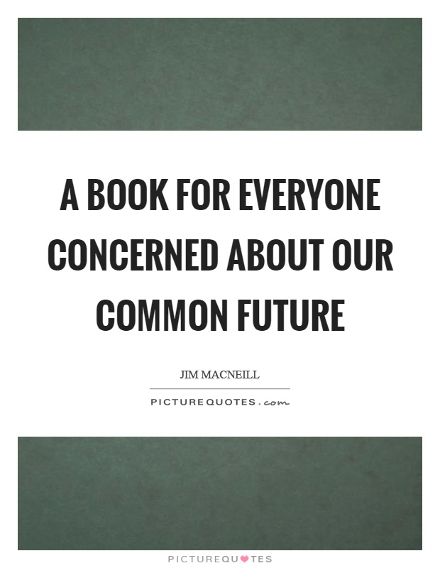 A book for everyone concerned about our common future Picture Quote #1