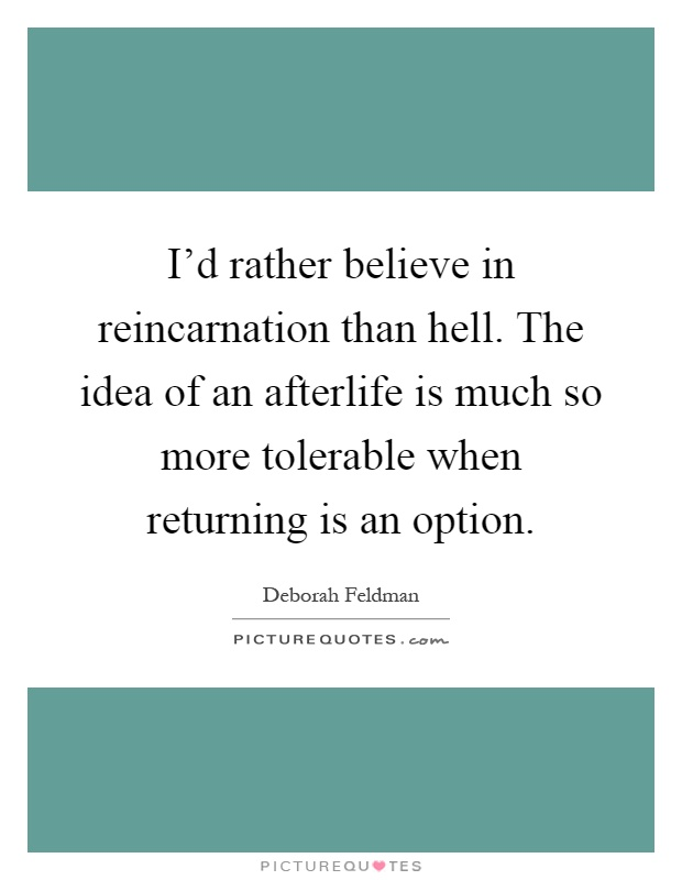 I'd rather believe in reincarnation than hell. The idea of an afterlife is much so more tolerable when returning is an option Picture Quote #1