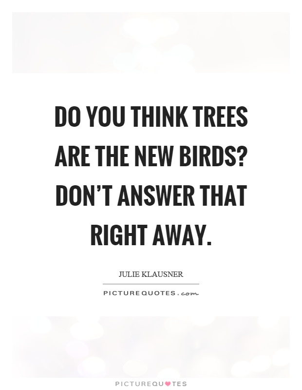 Do you think trees are the new birds? Don't answer that right away Picture Quote #1