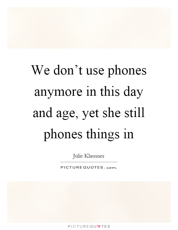 We don't use phones anymore in this day and age, yet she still phones things in Picture Quote #1