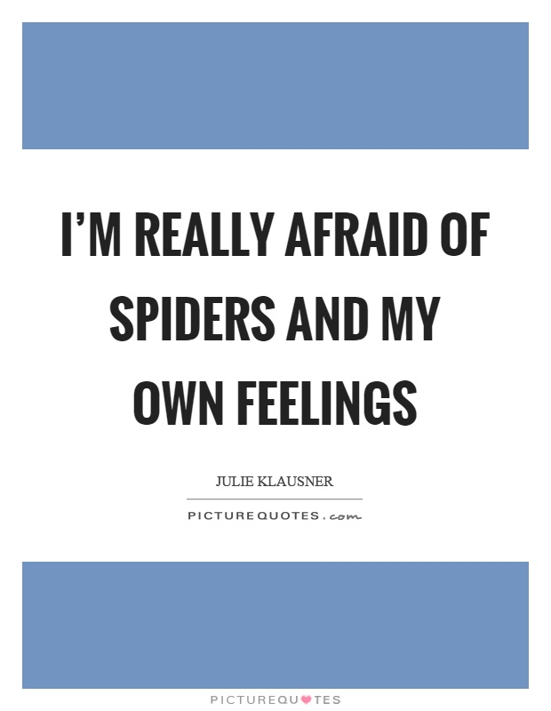 I'm really afraid of spiders and my own feelings Picture Quote #1