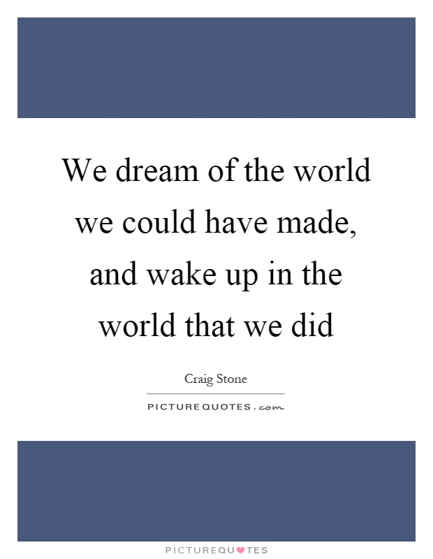 We dream of the world we could have made, and wake up in the world that we did Picture Quote #1