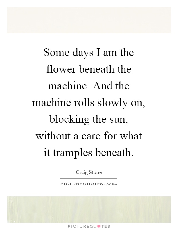 Some days I am the flower beneath the machine. And the machine rolls slowly on, blocking the sun, without a care for what it tramples beneath Picture Quote #1