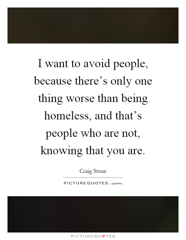 I want to avoid people, because there's only one thing worse than being homeless, and that's people who are not, knowing that you are Picture Quote #1