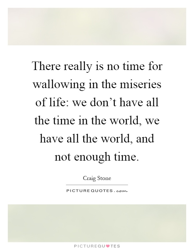 There really is no time for wallowing in the miseries of life: we don't have all the time in the world, we have all the world, and not enough time Picture Quote #1