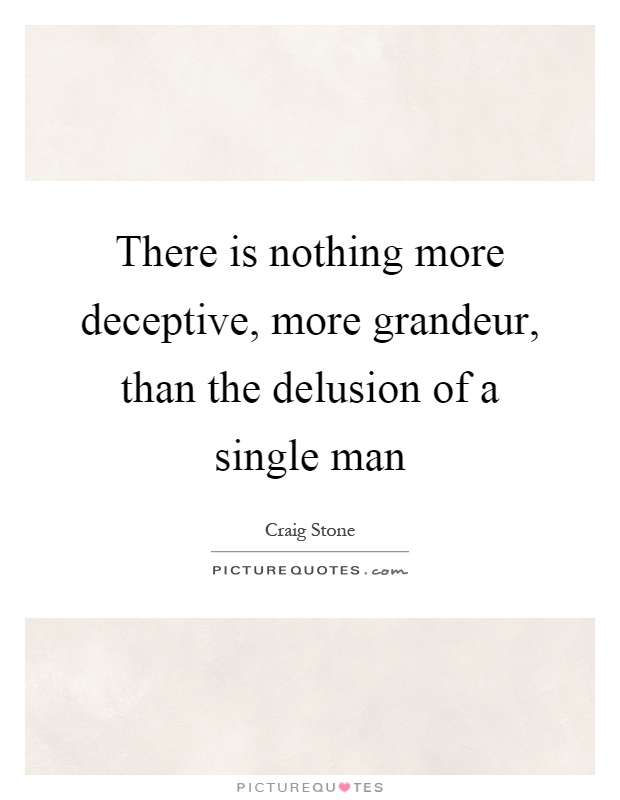 There is nothing more deceptive, more grandeur, than the delusion of a single man Picture Quote #1
