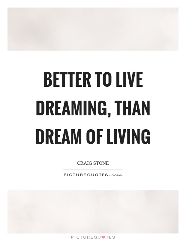 Better to live dreaming, than dream of living Picture Quote #1