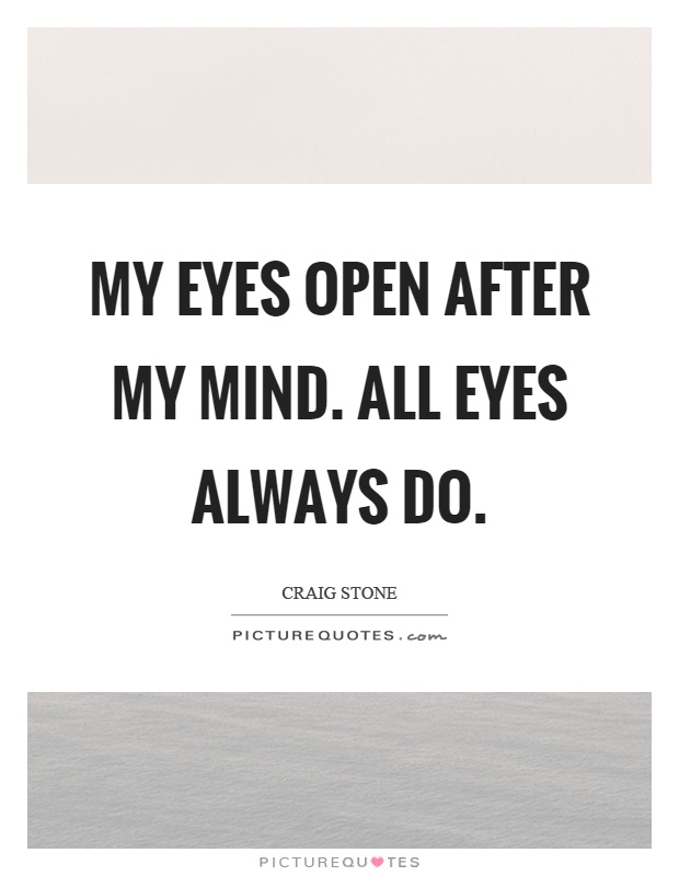 My eyes open after my mind. All eyes always do Picture Quote #1
