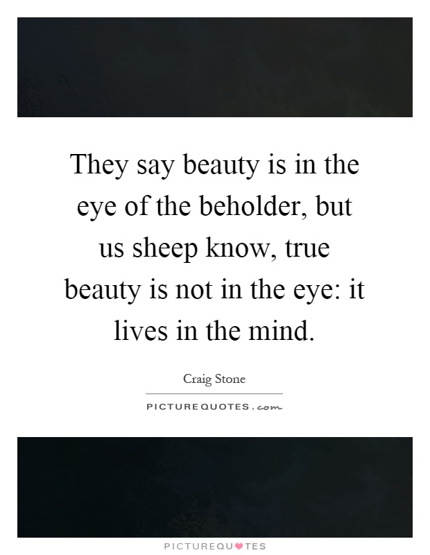 They say beauty is in the eye of the beholder, but us sheep know, true beauty is not in the eye: it lives in the mind Picture Quote #1