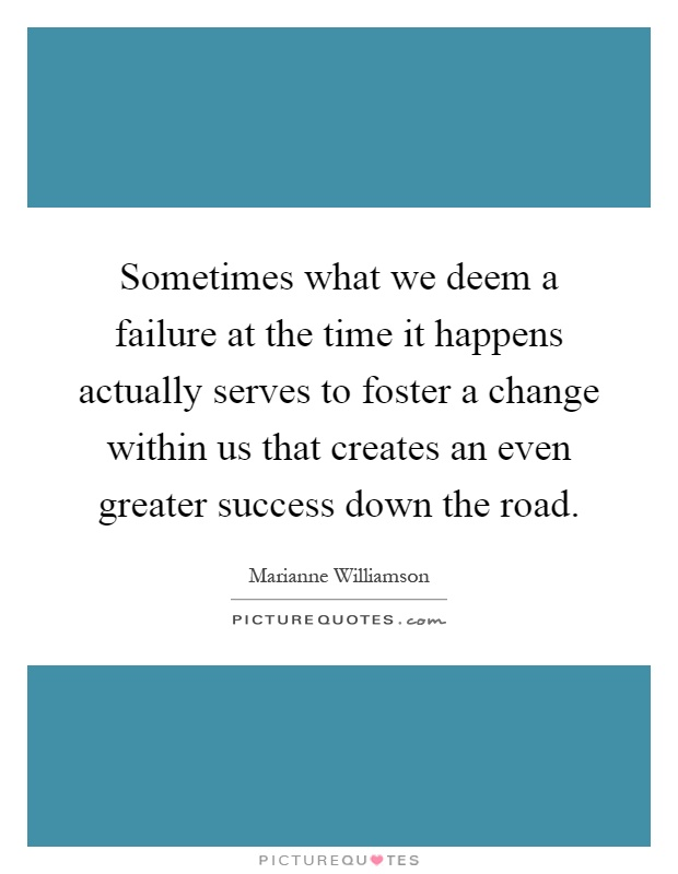 Sometimes what we deem a failure at the time it happens actually serves to foster a change within us that creates an even greater success down the road Picture Quote #1