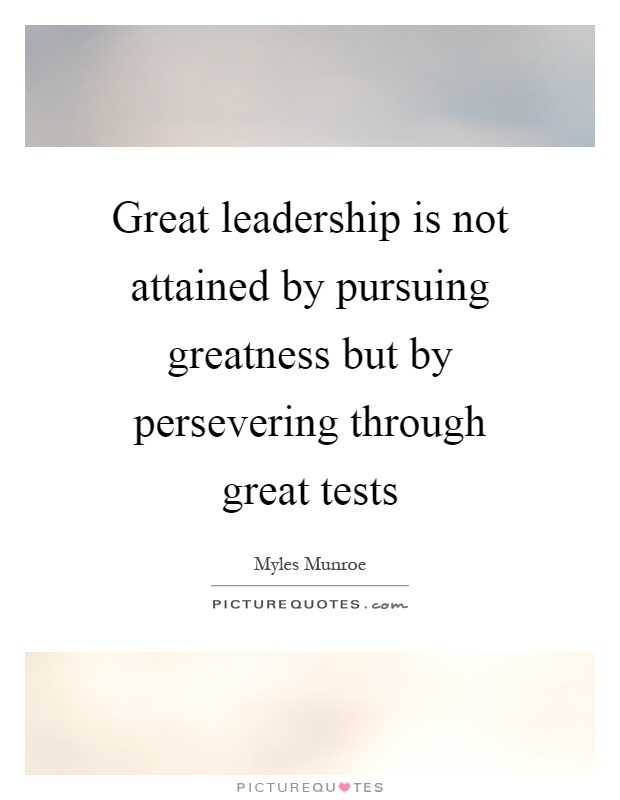 Great leadership is not attained by pursuing greatness but by persevering through great tests Picture Quote #1