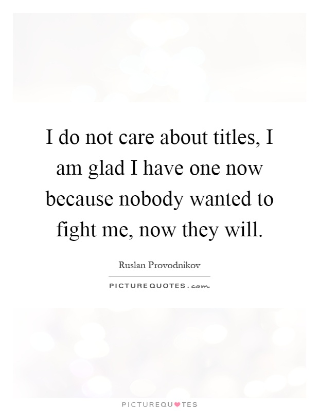 I do not care about titles, I am glad I have one now because nobody wanted to fight me, now they will Picture Quote #1
