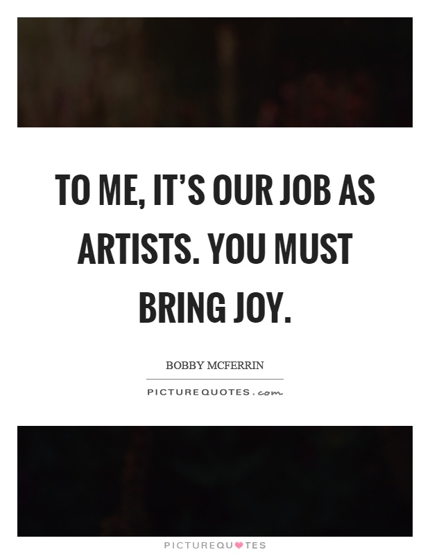 To me, it's our job as artists. You must bring joy Picture Quote #1