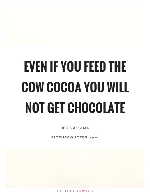 Even if you feed the cow cocoa you will not get chocolate Picture Quote #1